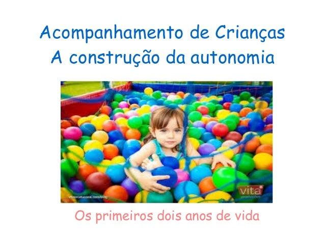Acompanhamento de Crianças A construção da autonomia Os primeiros dois anos de vida