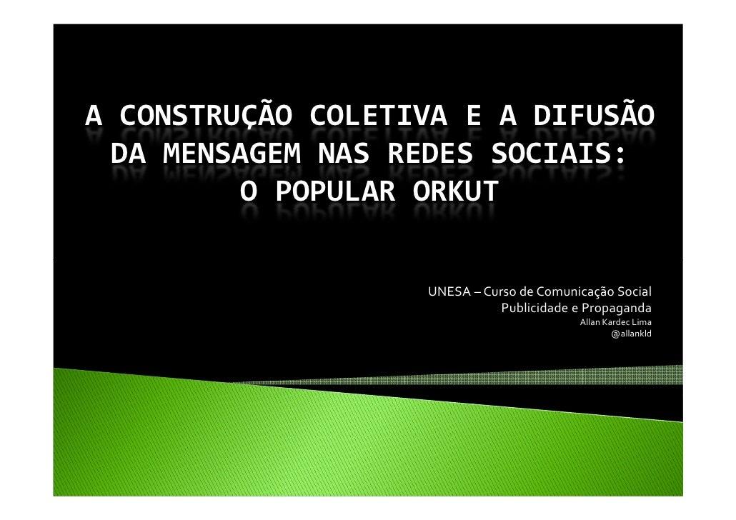 A CONSTRUÇÃO COLETIVA E A DIFUSÃO DA MENSAGEM NAS REDES SOCIAIS:         O POPULAR ORKUT                   UNESA – Curso d...