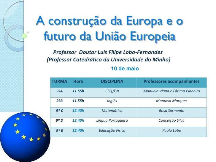 A construção da Europa e o futuro da União Europeia    Professor Doutor Luís Filipe Lobo-Fernandes (Professor Catedrático ...