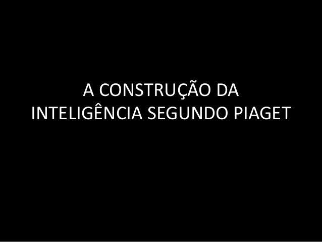A CONSTRUÇÃO DA  INTELIGÊNCIA SEGUNDO PIAGET
