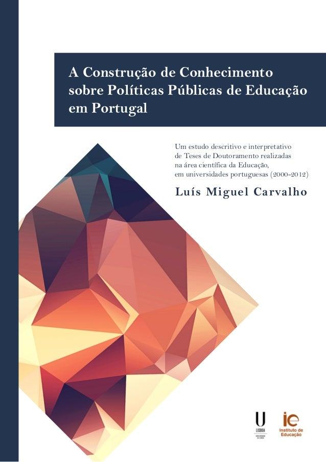 Luís Miguel Carvalho A Construção de Conhecimento sobre Políticas Públicas de Educação em Portugal Um estudo descritivo e ...
