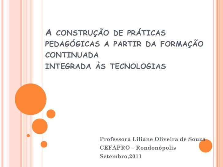 A CONSTRUÇÃO DE PRÁTICASPEDAGÓGICAS A PARTIR DA FORMAÇÃOCONTINUADAINTEGRADA ÀS TECNOLOGIAS           Professora Liliane Ol...