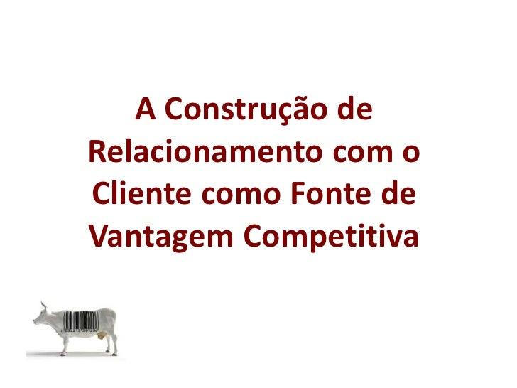 A Construção de Relacionamento com o Cliente como Fonte de Vantagem Competitiva<br />