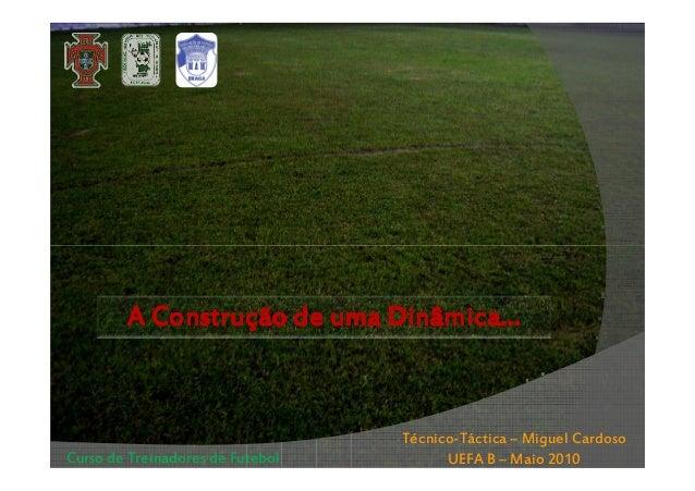 A Construção de uma Dinâmica…  Curso de Treinadores de Futebol  Técnico-Táctica – Miguel Cardoso UEFA B – Maio 2010