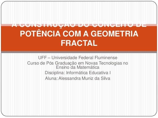 A CONSTRUÇÃO DO CONCEITO DE  POTÊNCIA COM A GEOMETRIA  FRACTAL  UFF – Universidade Federal Fluminense  Curso de Pós Gradua...
