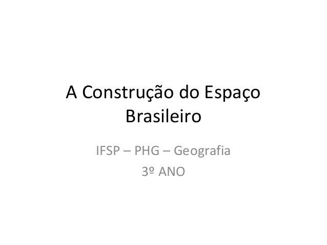 A Construção do Espaço Brasileiro IFSP – PHG – Geografia 3º ANO