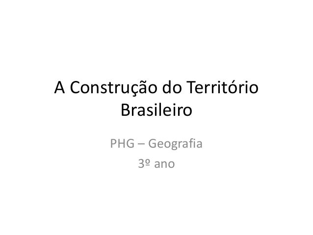 A Construção do Território Brasileiro PHG – Geografia 3º ano