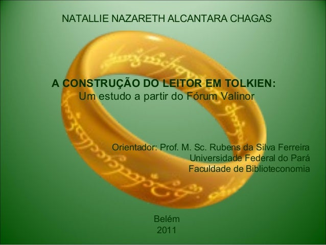NATALLIE NAZARETH ALCANTARA CHAGAS A CONSTRUÇÃO DO LEITOR EM TOLKIEN: Um estudo a partir do Fórum Valinor Orientador: Prof...