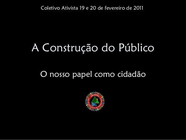 Coletivo Ativista 19 e 20 de fevereiro de 2011A Construção do Público O nosso papel como cidadão