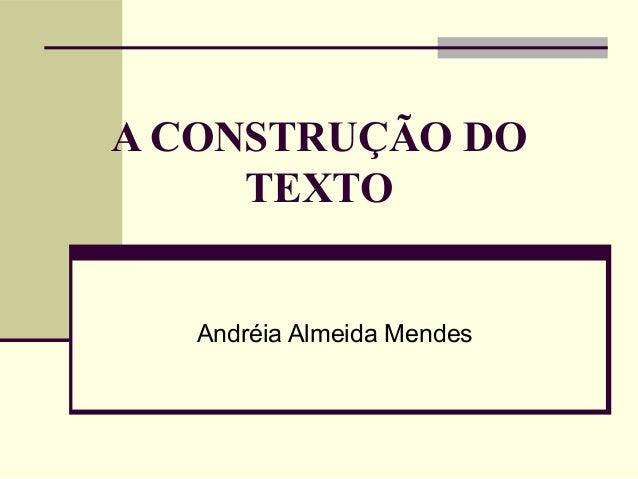 A CONSTRUÇÃO DO TEXTO Andréia Almeida Mendes