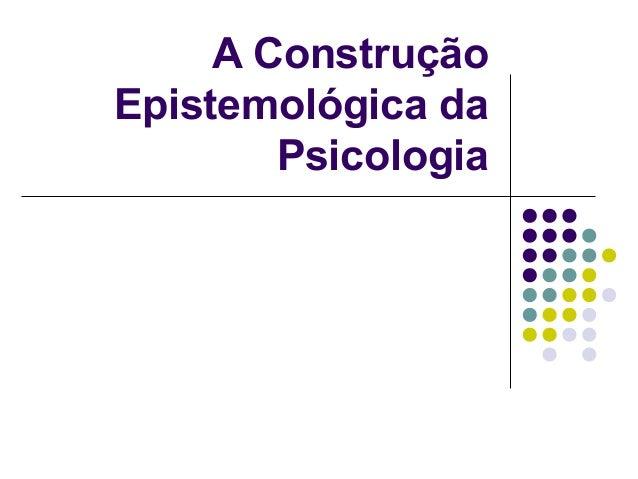 A Construção Epistemológica da Psicologia
