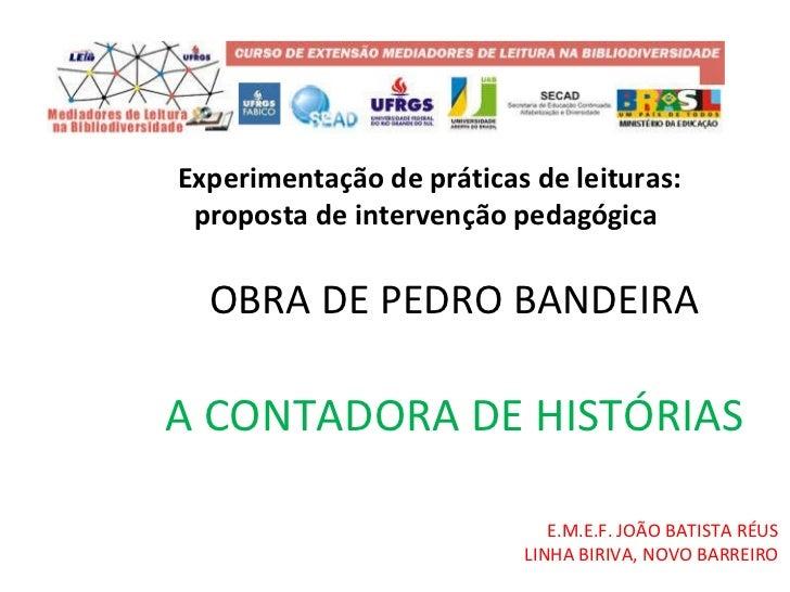 OBRA DE PEDRO BANDEIRA A CONTADORA DE HISTÓRIAS E.M.E.F. JOÃO BATISTA RÉUS LINHA BIRIVA, NOVO BARREIRO Experimentação de p...