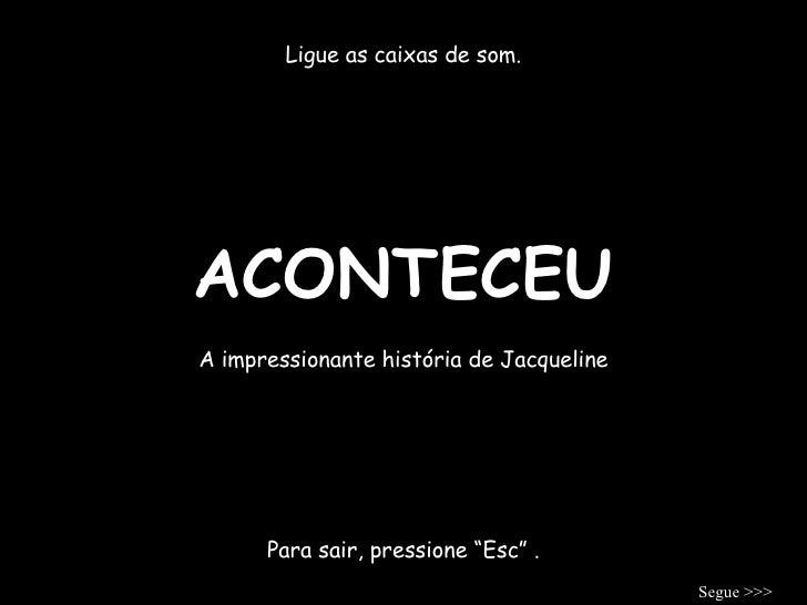 """ACONTECEU Ligue as caixas de som. A impressionante história de Jacqueline Para sair, pressione """"Esc"""" . Segue >>>"""