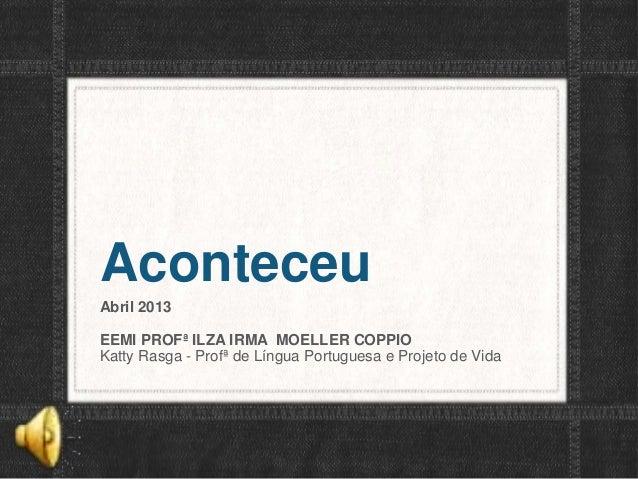 AconteceuAbril 2013EEMI PROFª ILZA IRMA MOELLER COPPIOKatty Rasga - Profª de Língua Portuguesa e Projeto de Vida