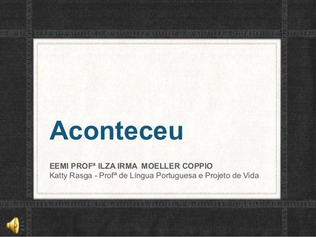 AconteceuEEMI PROFª ILZA IRMA MOELLER COPPIOKatty Rasga - Profª de Língua Portuguesa e Projeto de Vida