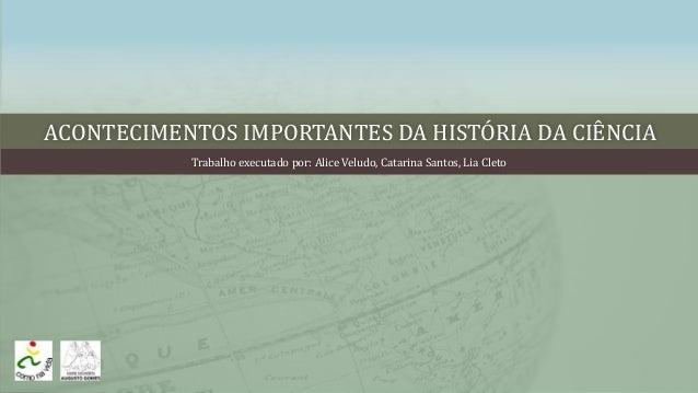 ACONTECIMENTOS IMPORTANTES DA HISTÓRIA DA CIÊNCIA Trabalho executado por: Alice Veludo, Catarina Santos, Lia Cleto