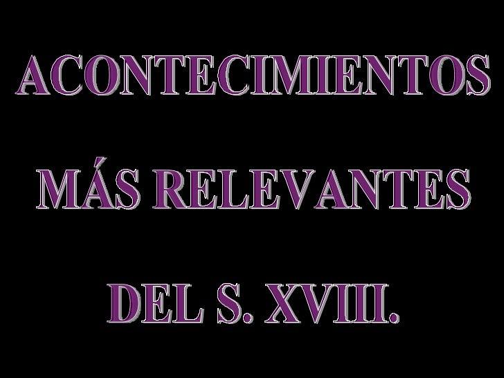 ACONTECIMIENTOS MÁS RELEVANTES DEL S. XVIII.