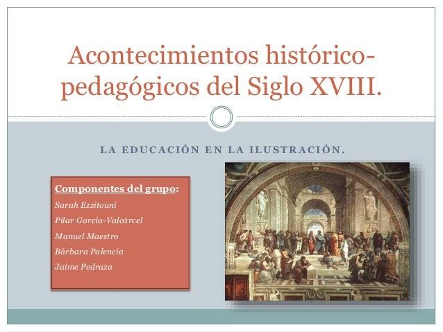 L A E D U C A C I Ó N E N L A I L U S T R A C I Ó N . Acontecimientos histórico- pedagógicos del Siglo XVIII. Componentes ...
