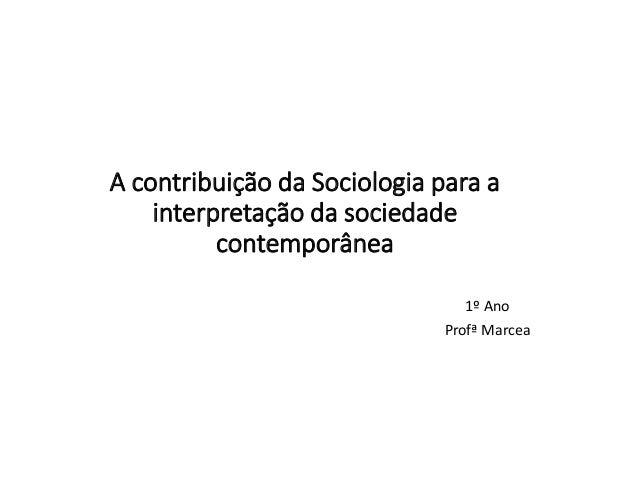 A contribuição da Sociologia para a interpretação da sociedade contemporânea 1º Ano Profª Marcea