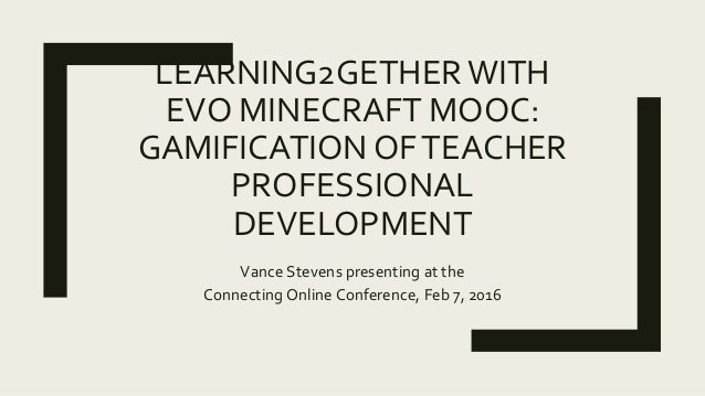 LEARNING2GETHERWITH EVO MINECRAFT MOOC: GAMIFICATION OFTEACHER PROFESSIONAL DEVELOPMENT Vance Stevens presenting at the Co...