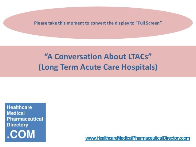 "Please take this moment to convert the display to ""Full Screen""  ""A Conversation About LTACs"" (Long Term Acute Care Hospit..."