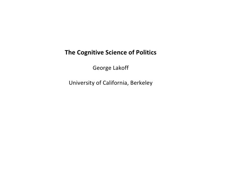 The Cognitive Science of Politics George Lakoff University of California, Berkeley
