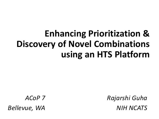 Enhancing	Prioritization	&	 Discovery	of	Novel	Combinations	 using	an	HTS	Platform Rajarshi	Guha NIH	NCATS ACoP 7 Bellevue...