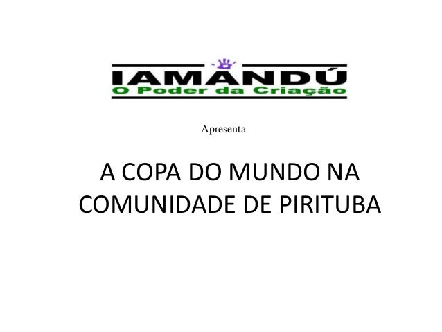 A COPA DO MUNDO NACOMUNIDADE DE PIRITUBAApresenta