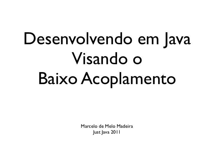 Desenvolvendo em Java     Visando o Baixo Acoplamento       Marcelo de Melo Madeira            Just Java 2011