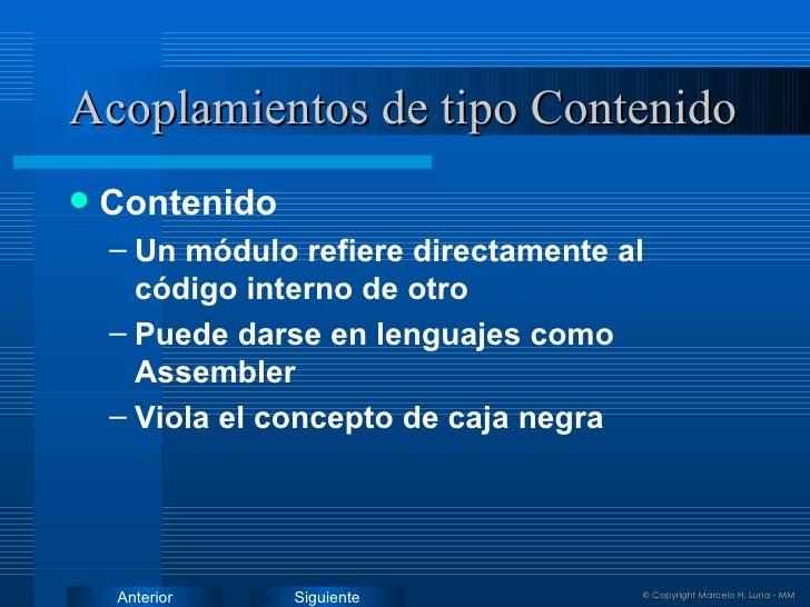 Acoplamientos de tipo Contenido <ul><li>Contenido </li></ul><ul><ul><li>Un módulo refiere directamente al código interno d...