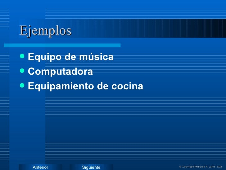 Ejemplos <ul><li>Equipo de música </li></ul><ul><li>Computadora </li></ul><ul><li>Equipamiento de cocina </li></ul>