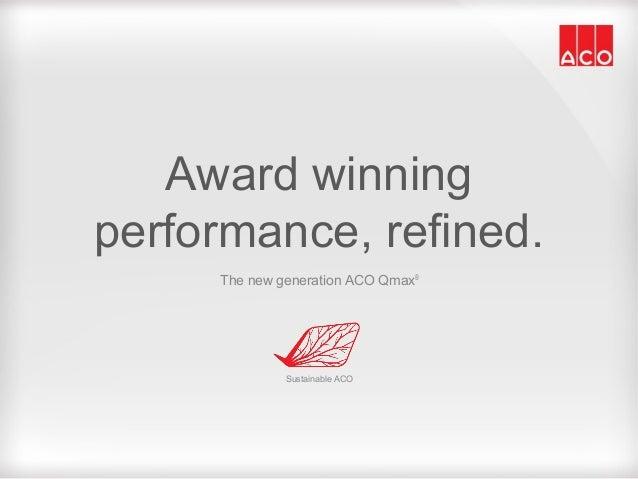 Award winningperformance, refined.The new generation ACO Qmax®Sustainable ACO
