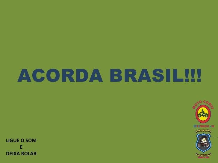 ACORDA BRASIL!!! LIGUE O SOM E  DEIXA ROLAR