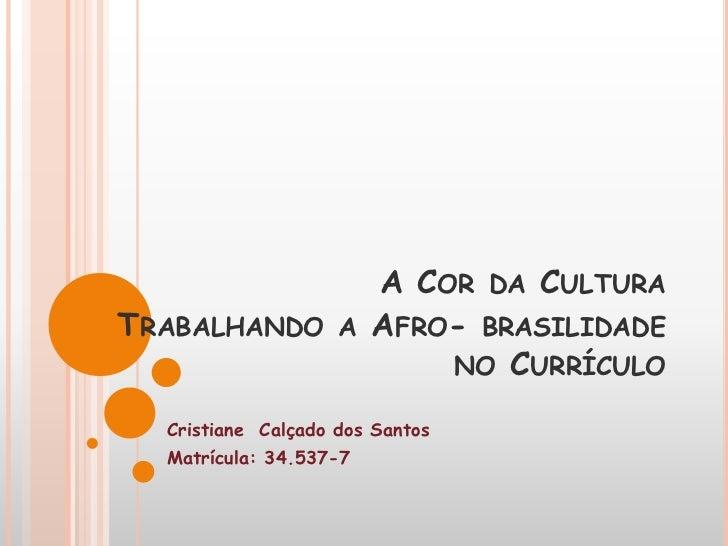 A COR DA CULTURATRABALHANDO         A   AFRO- BRASILIDADE                            NO CURRÍCULO  Cristiane Calçado dos S...