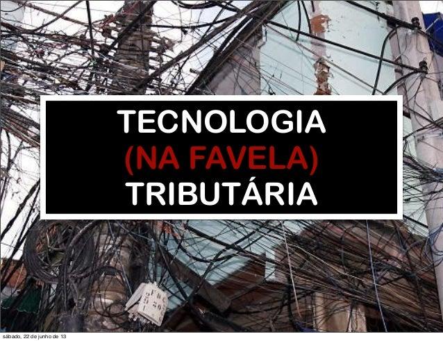 RobertoDiasDuarteTECNOLOGIA(NA FAVELA)TRIBUTÁRIAsábado, 22 de junho de 13