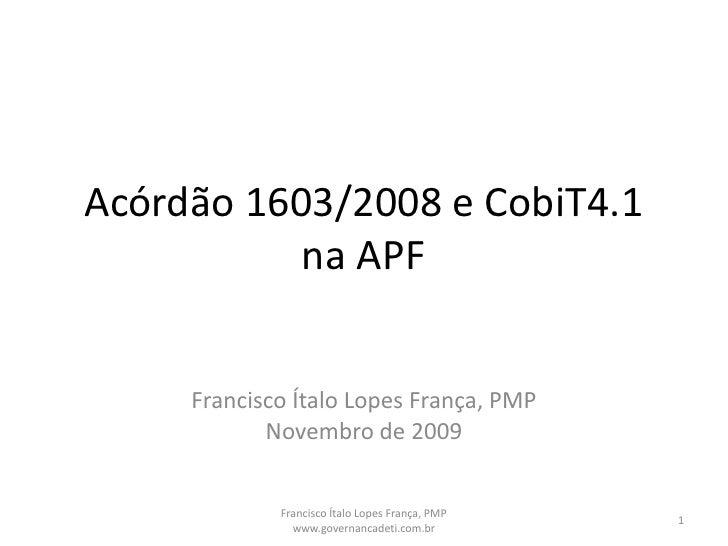Acórdão 1603/2008 e CobiT4.1 na APF<br />Francisco Ítalo Lopes França, PMP<br />Novembro de 2009<br />1<br />Francisco Íta...