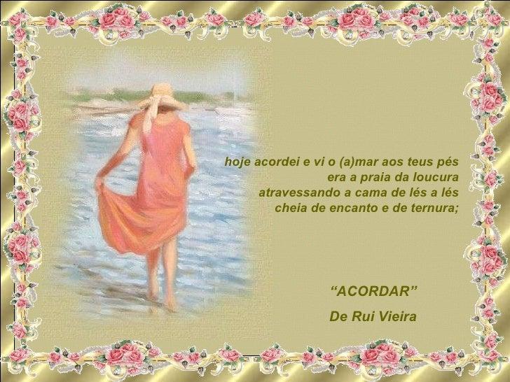 """ ACORDAR"" De Rui Vieira hoje acordei e vi o (a)mar aos teus pés era a praia da loucura atravessando a cama de lés a lés c..."