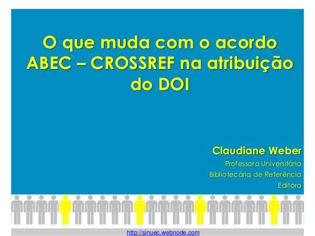 O que muda com o acordo ABEC – CROSSREF na atribuição do DOI Claudiane Weber Professora Universitária Bibliotecária de Ref...