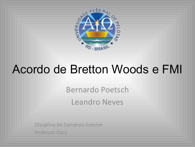 Acordo de Bretton Woods e FMIBernardo PoetschLeandro NevesDisciplina de Comércio ExteriorProfessor Dary