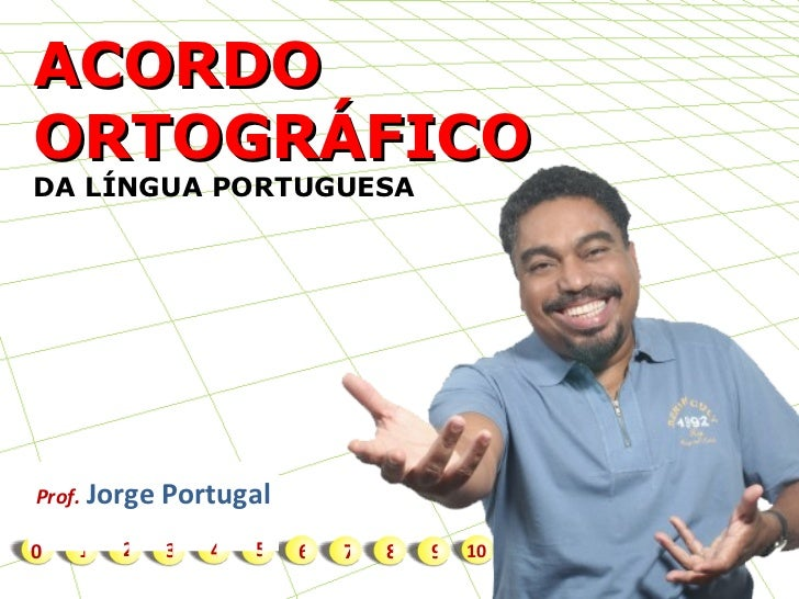 1 ACORDO ORTOGRÁFICO  DA LÍNGUA PORTUGUESA Prof.   Jorge Portugal 2 3 4 5 6 7 8 9 10 0