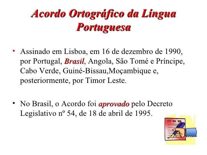 Acordo Ortográfico da Língua Portuguesa <ul><li>Assinado em Lisboa, em 16 de dezembro de 1990, por Portugal,  Brasil , Ang...