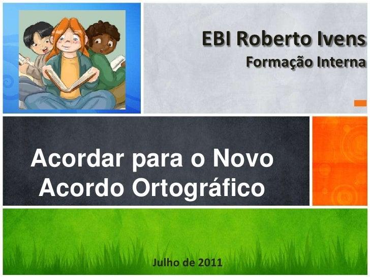 EBI Roberto Ivens                         Formação InternaAcordar para o NovoAcordo Ortográfico         Julho de 2011
