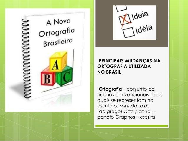 PRINCIPAIS MUDANÇAS NA ORTOGRAFIA UTILIZADA NO BRASIL Ortografia – conjunto de normas convencionais pelas quais se represe...