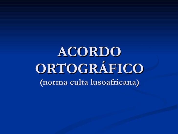 ACORDO ORTOGRÁFICO (norma culta lusoafricana)