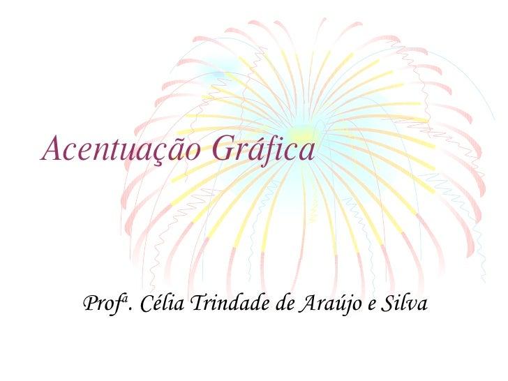 Acentuação Gráfica Prof a . Célia Trindade de Araújo e Silva