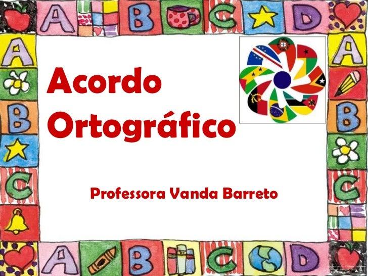 AcordoOrtográfico  Professora Vanda Barreto