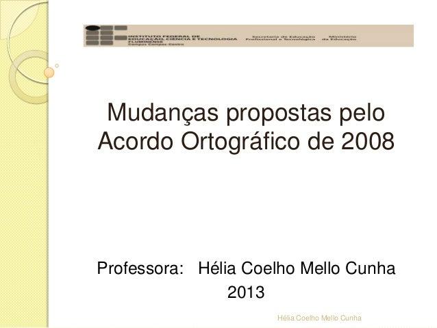 Mudanças propostas pelo Acordo Ortográfico de 2008 Professora: Hélia Coelho Mello Cunha 2013 Hélia Coelho Mello Cunha
