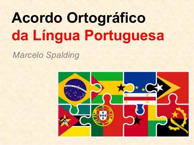 Acordo Ortográfico da Língua Portuguesa Marcelo Spalding