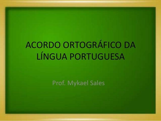ACORDO ORTOGRÁFICO DA LÍNGUA PORTUGUESA Prof. Mykael Sales