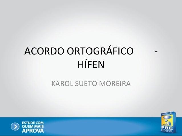 ACORDO ORTOGRÁFICO        -         HÍFEN    KAROL SUETO MOREIRA